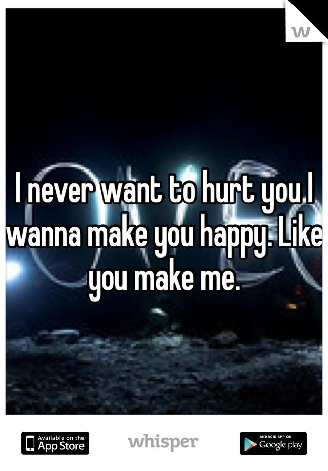 I Never Want To Hurt You I Wanna Make You Happy Like You Make Me
