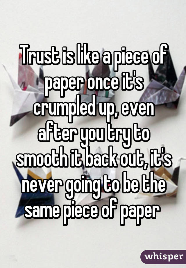 Trust Is Like A Piece Of Paper Once Its Crumpled Up Even After You