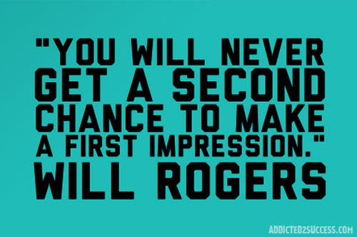 You will never get a second chance to make a first  impression. Will Rogers