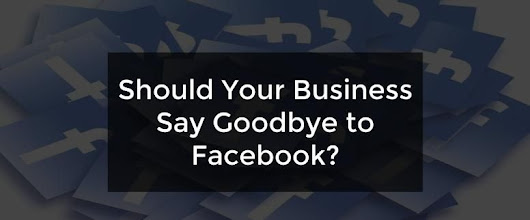 Should Your Business Say Goodbye to Facebook? - Advanced Lead Generation Marketing Blog