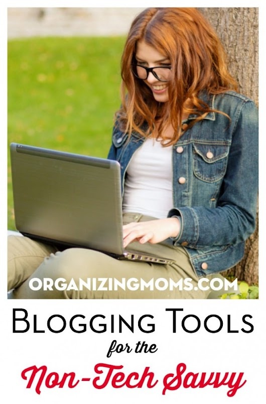 Blogging Tools for the Non Tech Savvy - Organizing Moms