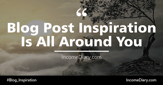 Blog Post Inspiration Is All Around You - Open Your Mind - How To Make Money Online