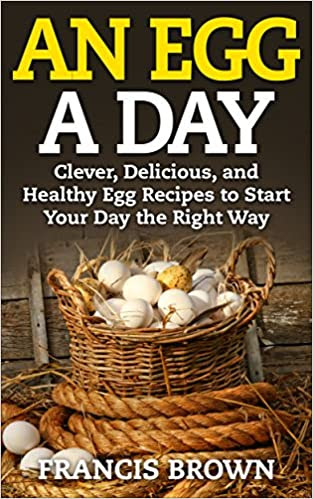 An Egg a Day: Clever, Delicious, and Healthy Egg Recipes to Start Your Day the Right Way