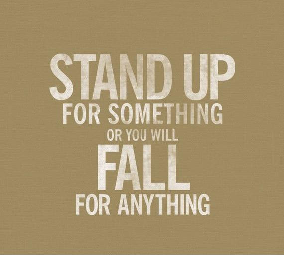 Stand Up For Something Or You Will Fall For Anything Picture Quotes