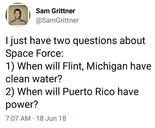 r/EnoughTrumpSpam - Sam Grittner on twitter: I just have two questions about Space Force: 1) When will Flint, Michigan have clean water? 2) When will Puerto Rico have power?