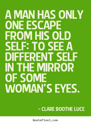 Clare Boothe Luce Picture Quotes A Man Has Only One Escape From