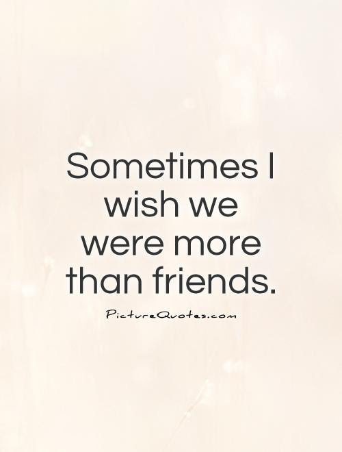 Sometimes I Wish We Were More Than Friends Picture Quotes