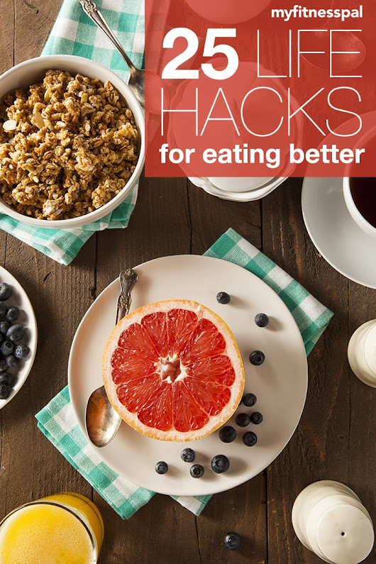 25 Life Hacks to Eat Better | MyFitnessPal