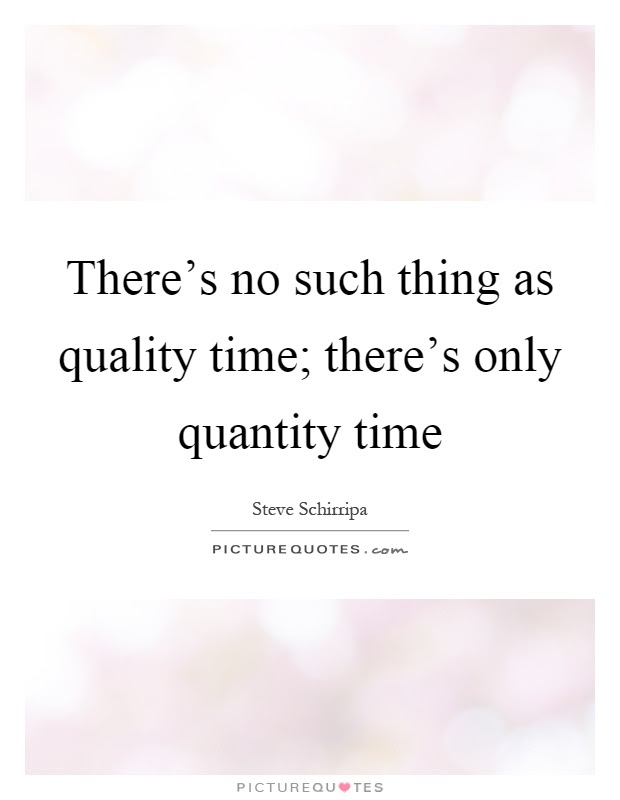 Theres No Such Thing As Quality Time Theres Only Quantity Time