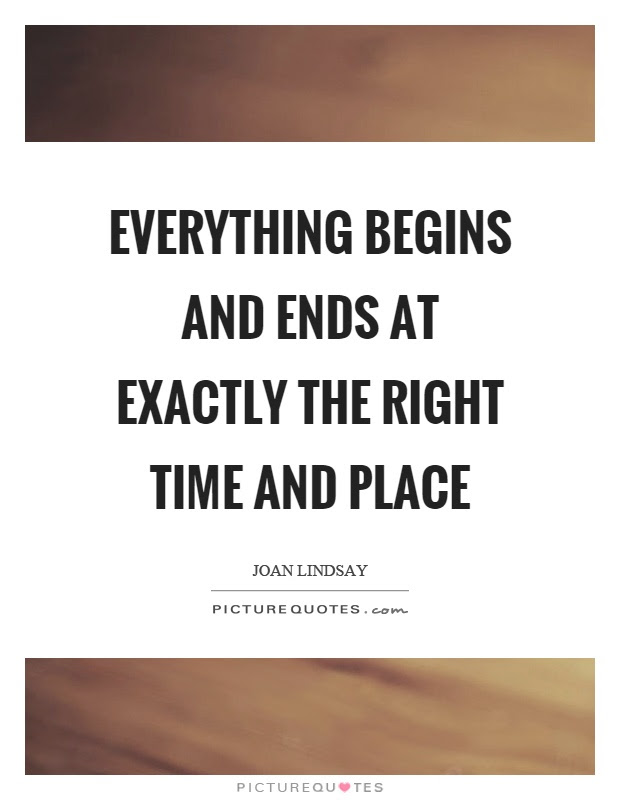 Everything Begins And Ends At Exactly The Right Time And Place