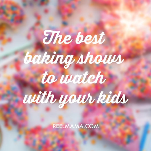 The best baking shows to watch with your kids - Reelmama.com