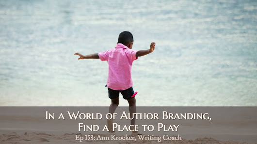Ep 153: In a World of Author Branding, Find a Place to Play - Ann Kroeker, Writing Coach