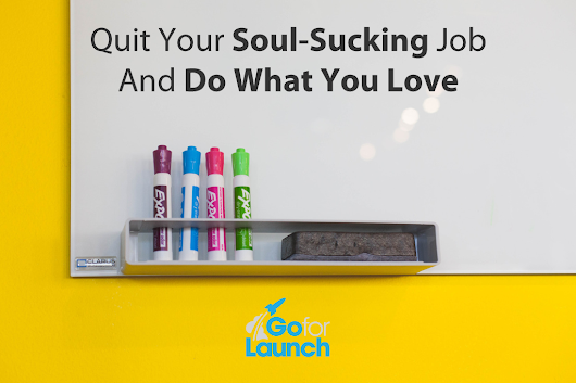 Quit Your Soul-Sucking Job And Do What You Love