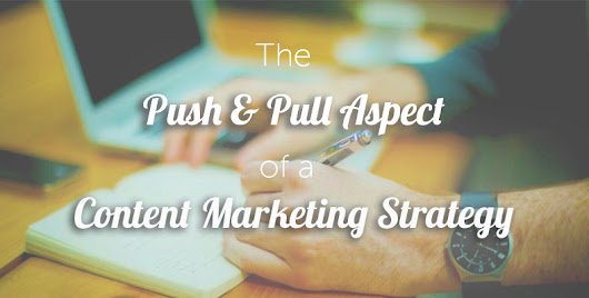 The Push & Pull Aspect of a Content Marketing Strategy