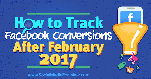 How to Track Facebook Conversions After February 2017 : Social Media Examiner