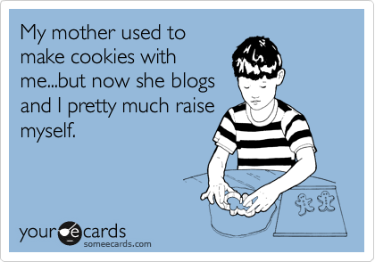 someecards.com - My mother used to make cookies with me...but now she blogs and I pretty much raise myself.