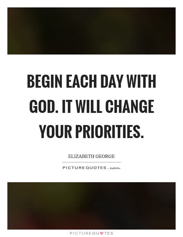 Begin Each Day With God It Will Change Your Priorities Picture Quotes