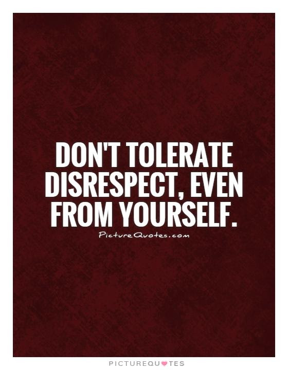 Dont Tolerate Disrespect Even From Yourself Picture Quotes
