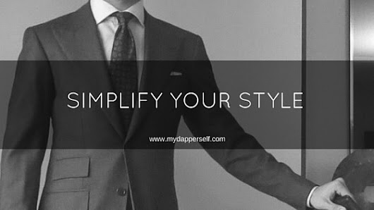 Why You Should Simplify Your Style And How To Actually Do It - My Dapper Self