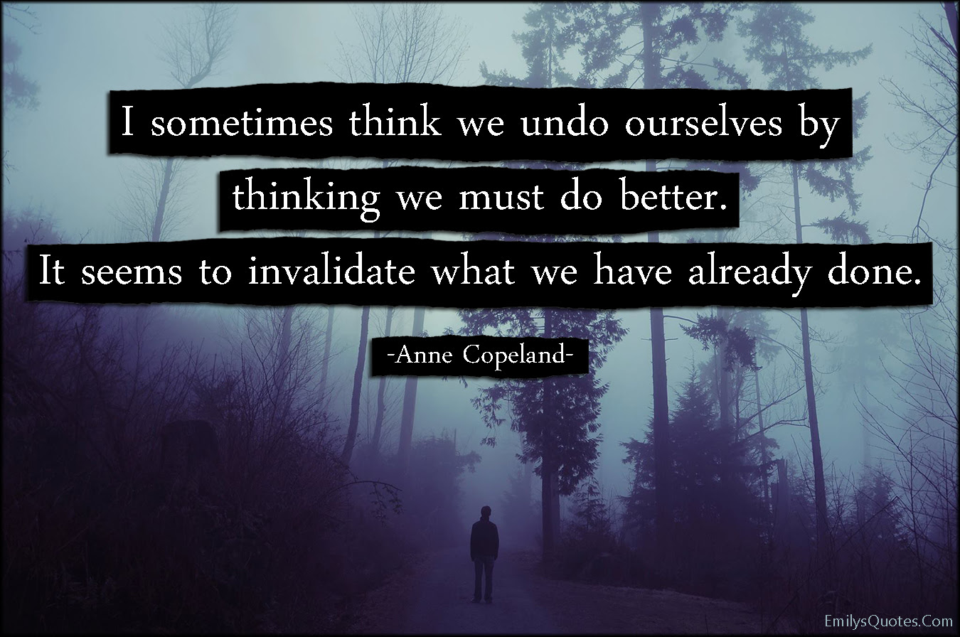 I Sometimes Think We Undo Ourselves By Thinking We Must Do Better