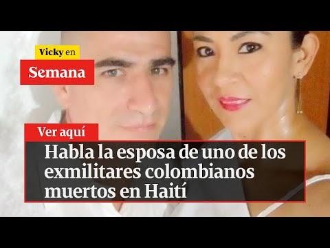 Habla la esposa de uno de los exmilitares colombianos muertos en Haití  ...