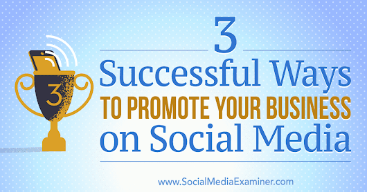 3 Successful Ways to Promote Your Business on Social Media : Social Media Examiner