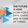 The Future is Here: A CMS for Sites, Apps, Chatbots and Internet of Things - Webinar