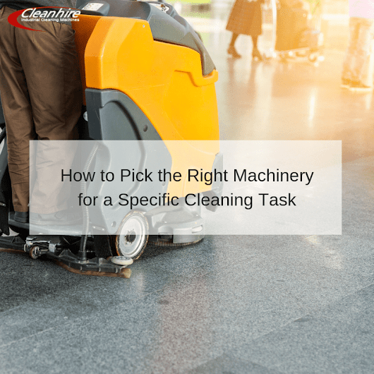 How to Pick the Right Machinery for a Specific Cleaning Task | CleanHire