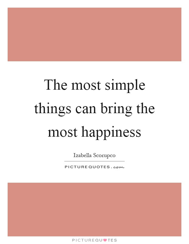 The Most Simple Things Can Bring The Most Happiness Picture Quotes