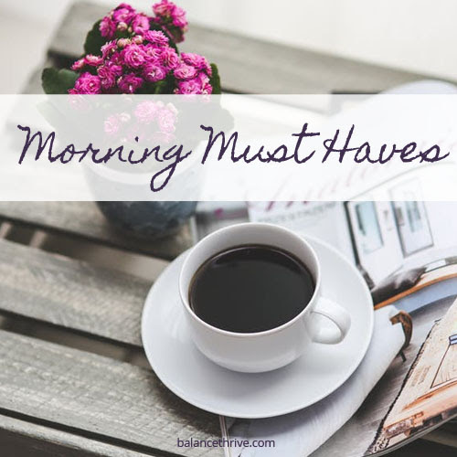 Morning Must Haves - Balance & Thrive