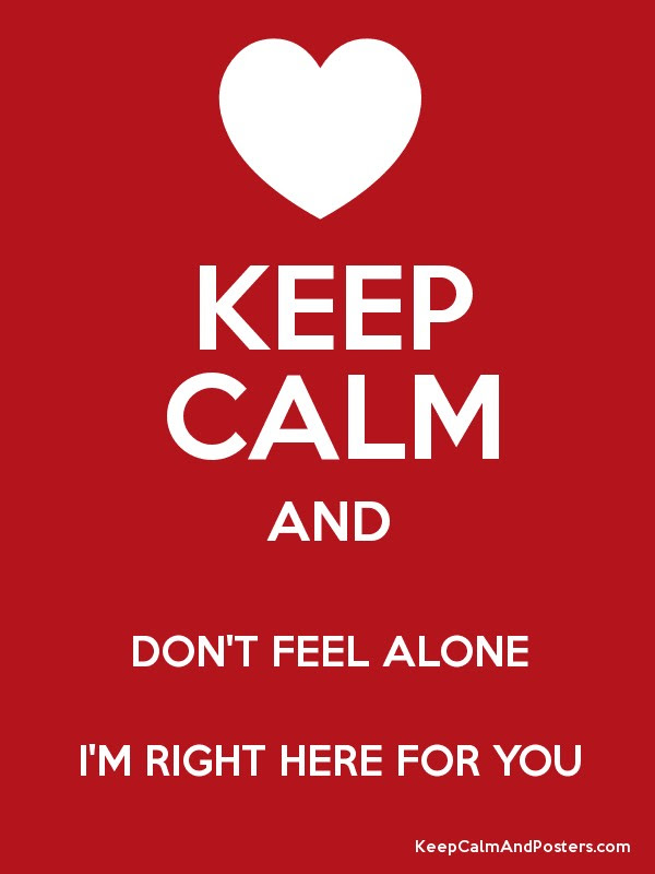 Keep Calm And Dont Feel Alone Im Right Here For You Keep Calm