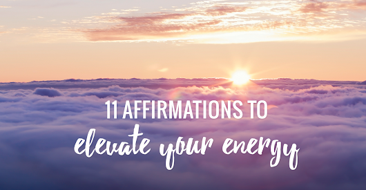 11 Positive Affirmations to Elevate Your Energy