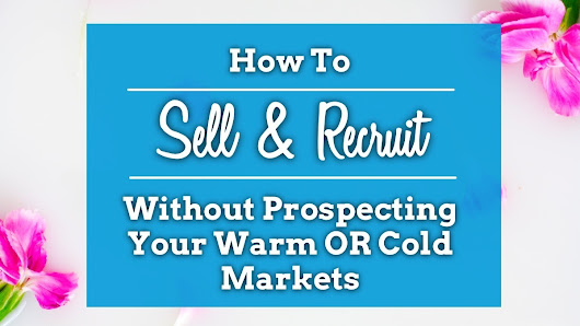 Sell & Recruit Without Prospecting Your Warm OR Cold Markets