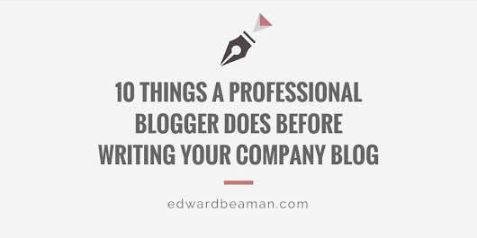 10 Things a Professional Blogger Does Before Writing Your Company Blog - Edward Beaman Copywriter
