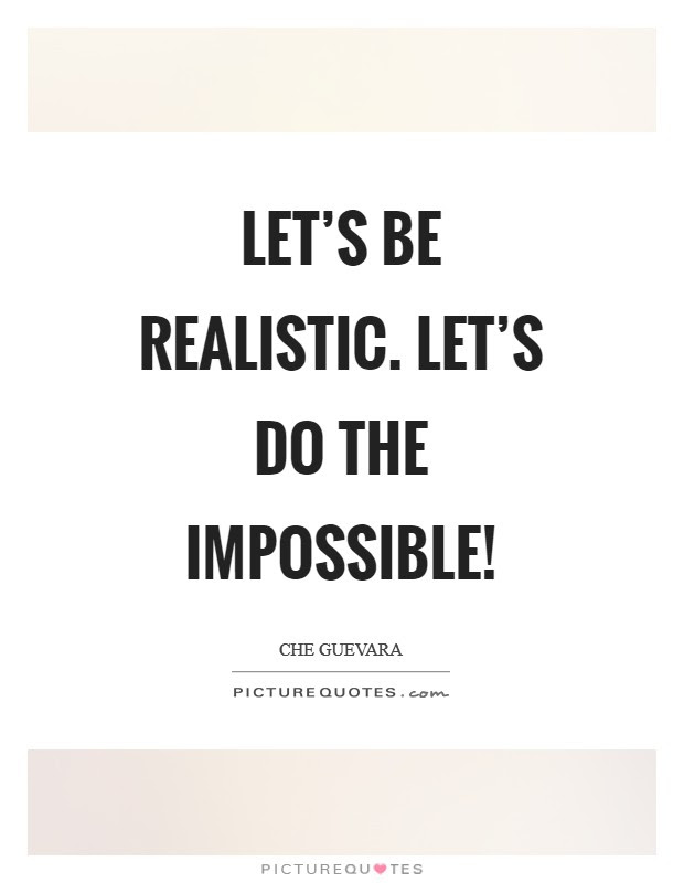 Lets Be Realistic Lets Do The Impossible Picture Quotes