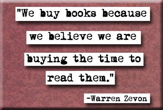 """""""We buy books because we believe we are buying the time to read them."""" Warren Zevon"""