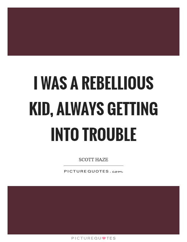 I Was A Rebellious Kid Always Getting Into Trouble Picture Quotes