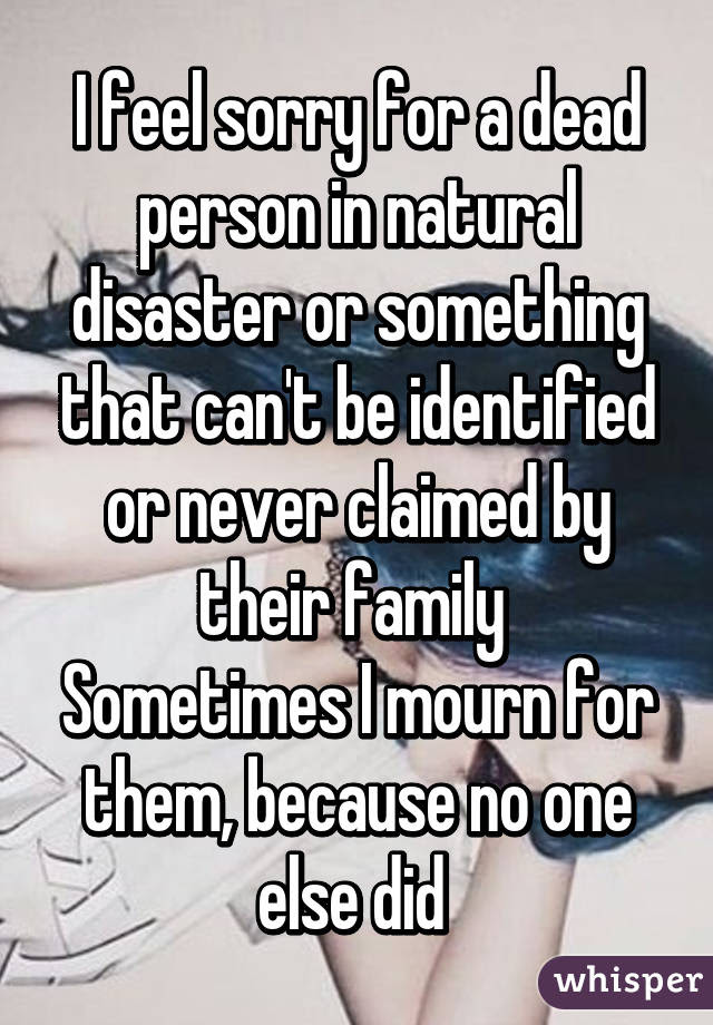 I Feel Sorry For A Dead Person In Natural Disaster Or Something That