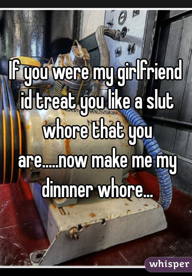 If You Were My Girlfriend Id Treat You Like A Slut Whore That You
