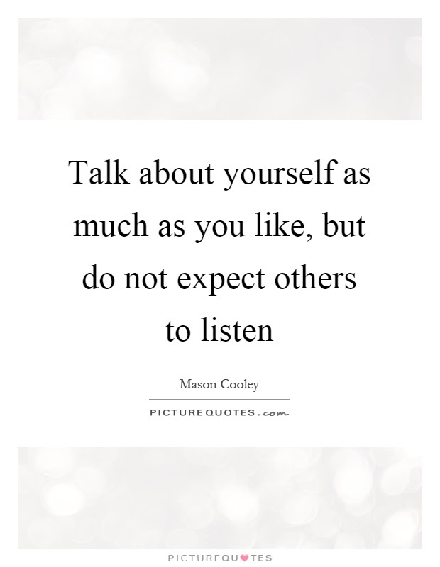 Talk About Yourself As Much As You Like But Do Not Expect