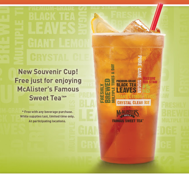 New Souvenir Cup! Free just for enjoying McAlister's Famous Sweet Tea(TM)* *Free with any beverage purchase. While supplies last, limited time only. At participating locations.