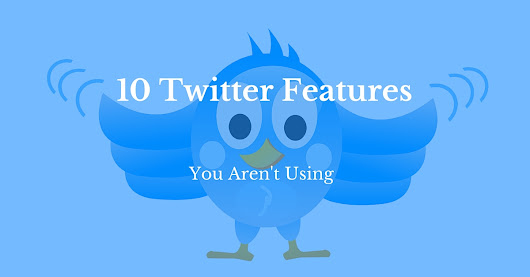 10 Twitter Features You Aren't Using... You Are Missing Out