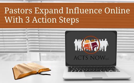 Pastors Expand Influence Online With 3 Action Steps - Acts Now, LLC