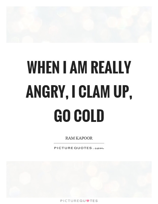 When I Am Really Angry I Clam Up Go Cold Picture Quotes