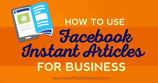 How to Use Facebook Instant Articles for Business : Social Media Examiner