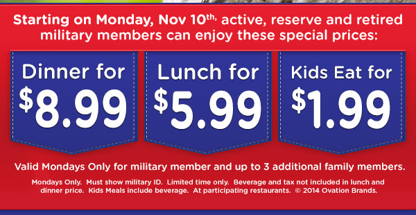 Starting on Monday, Nov 10th, active, reserve and retired military members can enjoy these special prices:  *Dinner for $8.99 *Lunch for $5.99 *Kids Eat for $1.99  Valid Mondays Only for military member and up to 3 additional family members.  Mondays Only. Must show military ID.  Limited time only.  Beverage and tax not included in lunch and dinner price.  Kids Meals include beverage.  At participating restaurants.  (C)2014 Ovation Brands.