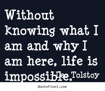 Leo Tolstoy Picture Quotes Without Knowing What I Am And Why I Am