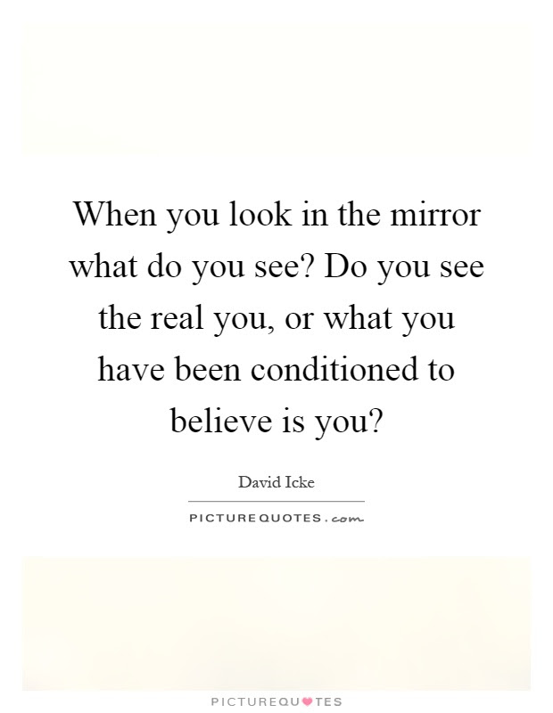 When You Look In The Mirror What Do You See Do You See The Real