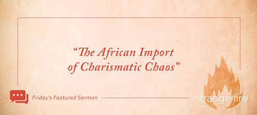 "Friday's Featured Sermon: ""The African Import of Charismatic Chaos"""