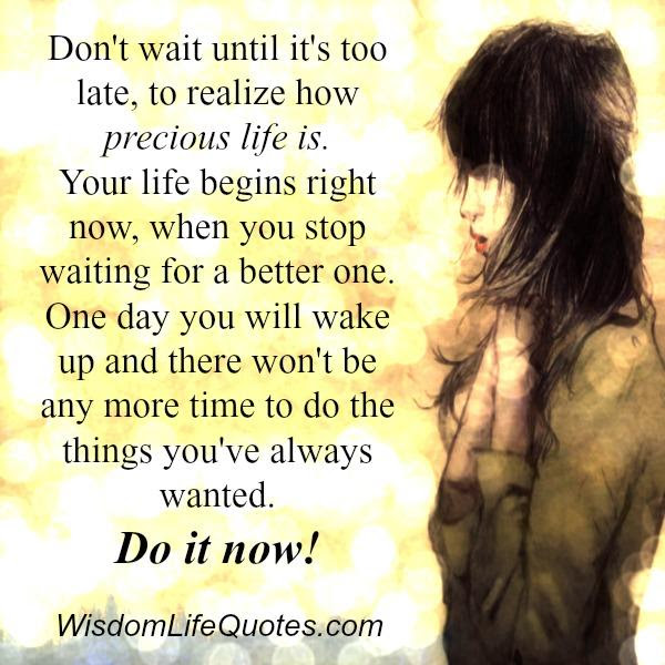 Dont Wait Until Its Too Late To Realize How Precious Life Is